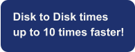 Disk to Disk times  up to 10 times faster!